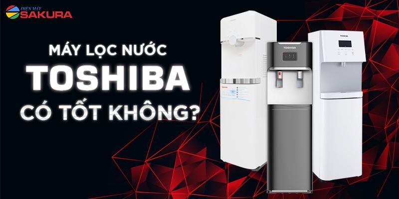 Máy lọc nước Toshiba có tốt không